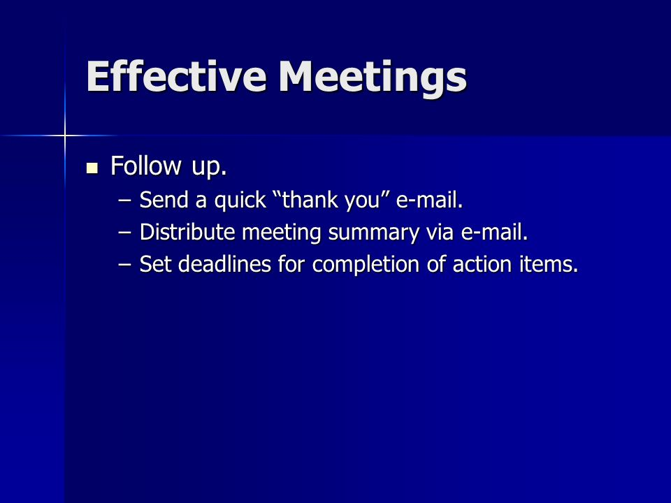 Effective Meetings Follow up. Follow up. –Send a quick thank you e-mail. –Distribute meeting summary via e-mail. –Set deadlines for completion of acti