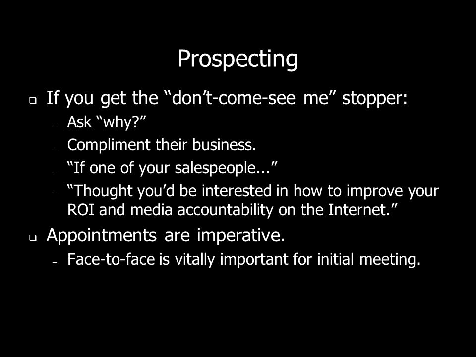 Prospecting If you get the dont-come-see me stopper: – Ask why.