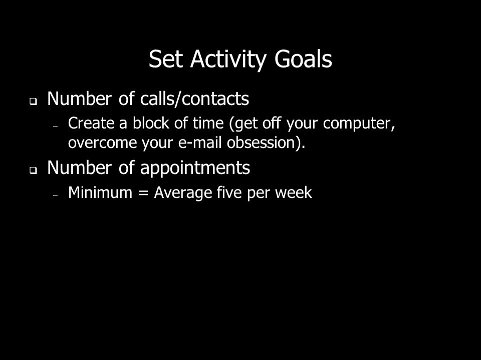 Set Activity Goals Number of calls/contacts – Create a block of time (get off your computer, overcome your e-mail obsession). Number of appointments –