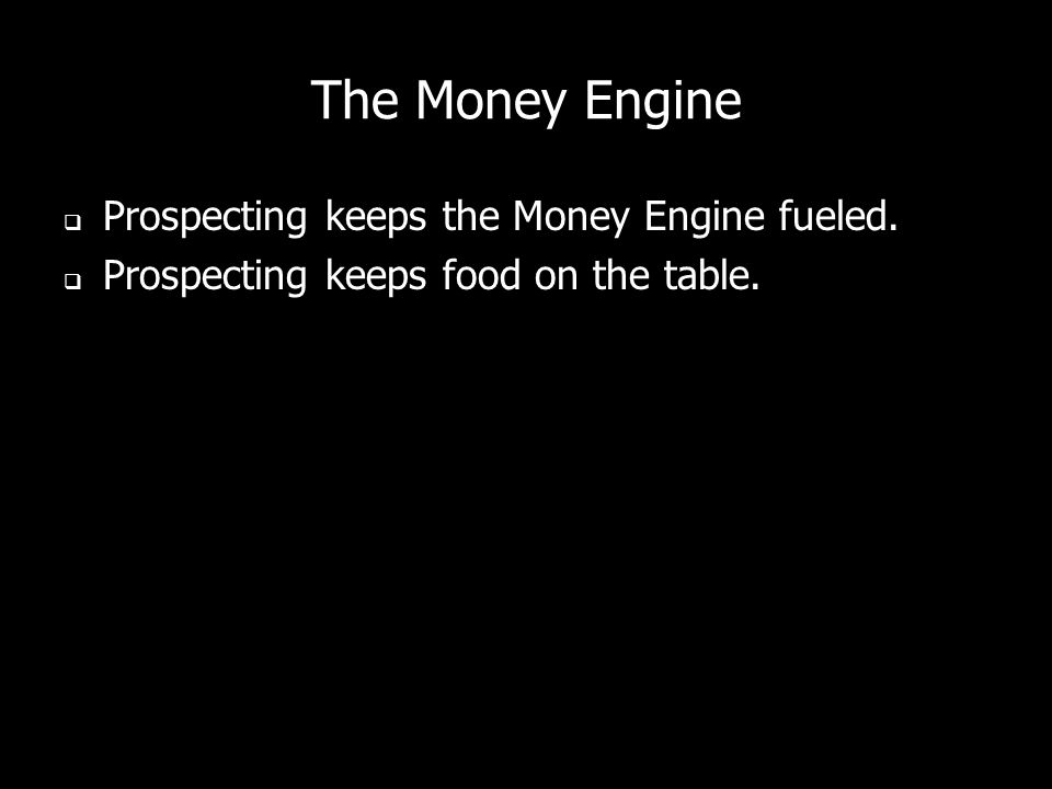 The Money Engine Prospecting keeps the Money Engine fueled. Prospecting keeps food on the table.