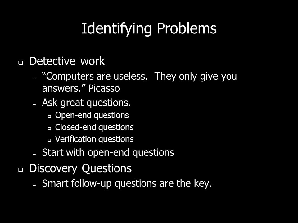 Identifying Problems Detective work – Computers are useless. They only give you answers. Picasso – Ask great questions. Open-end questions Closed-end