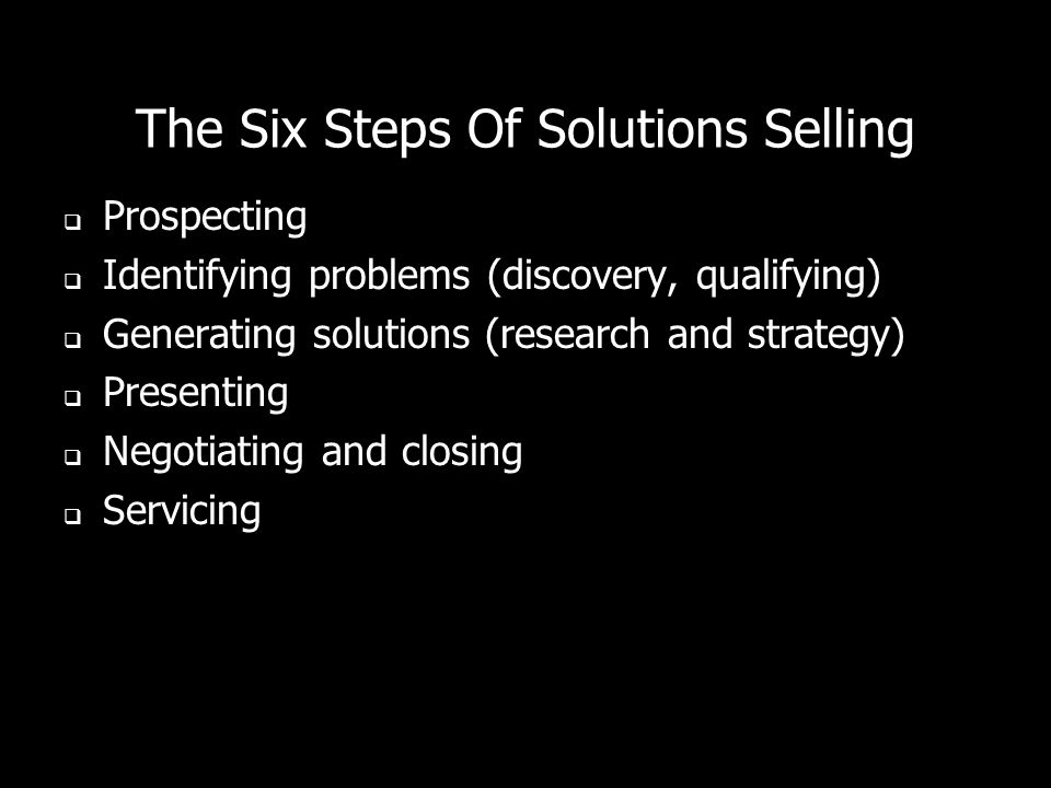 The Six Steps Of Solutions Selling Prospecting Identifying problems (discovery, qualifying) Generating solutions (research and strategy) Presenting Ne