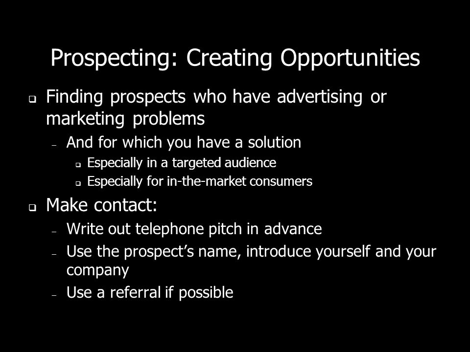 Prospecting: Creating Opportunities Finding prospects who have advertising or marketing problems – And for which you have a solution Especially in a targeted audience Especially for in-the-market consumers Make contact: – Write out telephone pitch in advance – Use the prospects name, introduce yourself and your company – Use a referral if possible