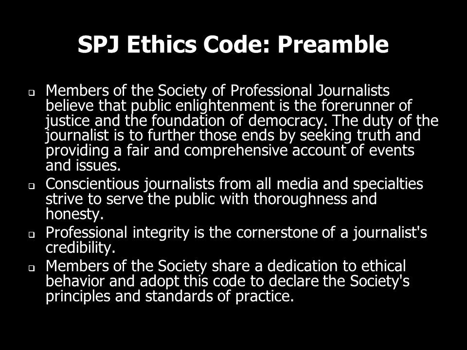 SPJ Ethics Code: Preamble Members of the Society of Professional Journalists believe that public enlightenment is the forerunner of justice and the fo