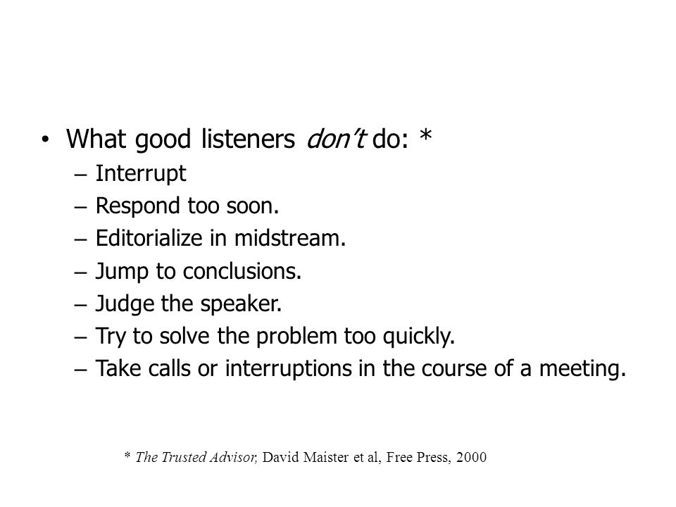 What good listeners dont do: * – Interrupt – Respond too soon. – Editorialize in midstream. – Jump to conclusions. – Judge the speaker. – Try to solve