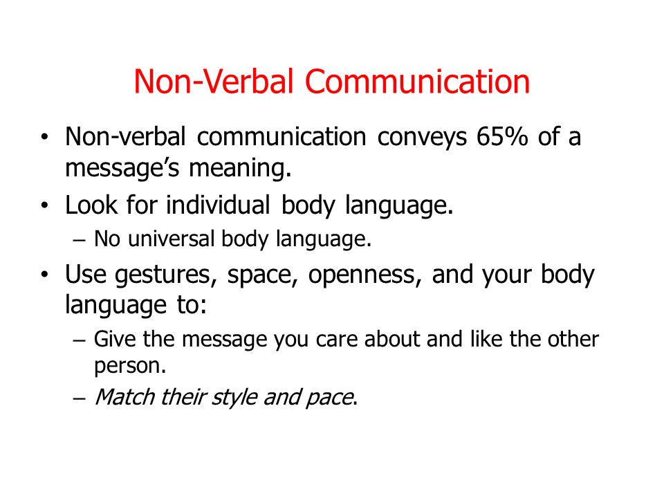 Non-Verbal Communication Non-verbal communication conveys 65% of a messages meaning. Look for individual body language. – No universal body language.