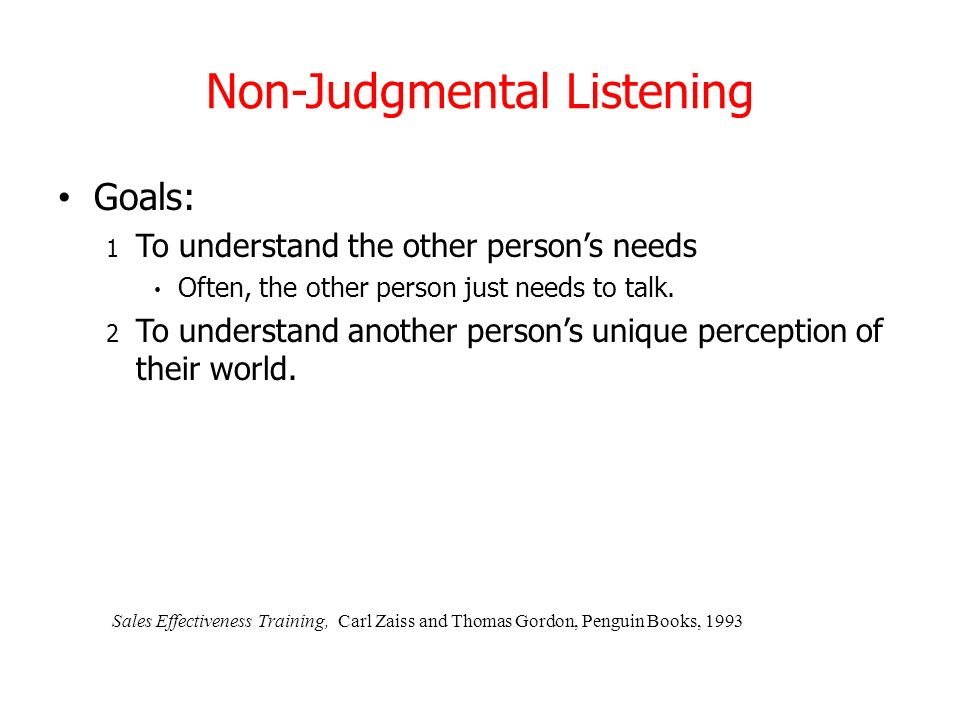 Non-Judgmental Listening Goals: 1 To understand the other persons needs Often, the other person just needs to talk. 2 To understand another persons un