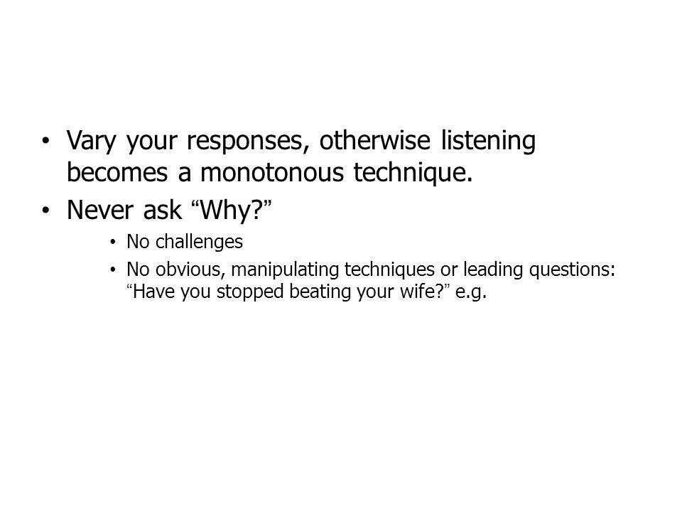 Vary your responses, otherwise listening becomes a monotonous technique. Never ask Why? No challenges No obvious, manipulating techniques or leading q
