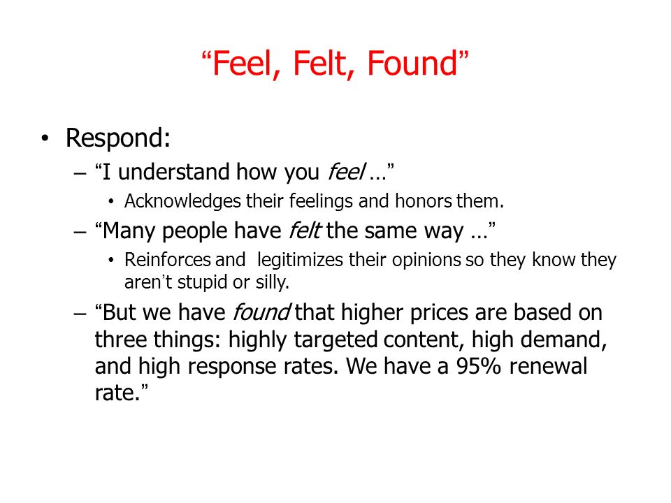 Feel, Felt, Found Respond: –I understand how you feel … Acknowledges their feelings and honors them. –Many people have felt the same way … Reinforces