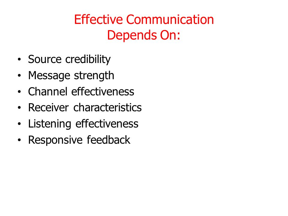 Effective Communication Depends On: Source credibility Message strength Channel effectiveness Receiver characteristics Listening effectiveness Respons