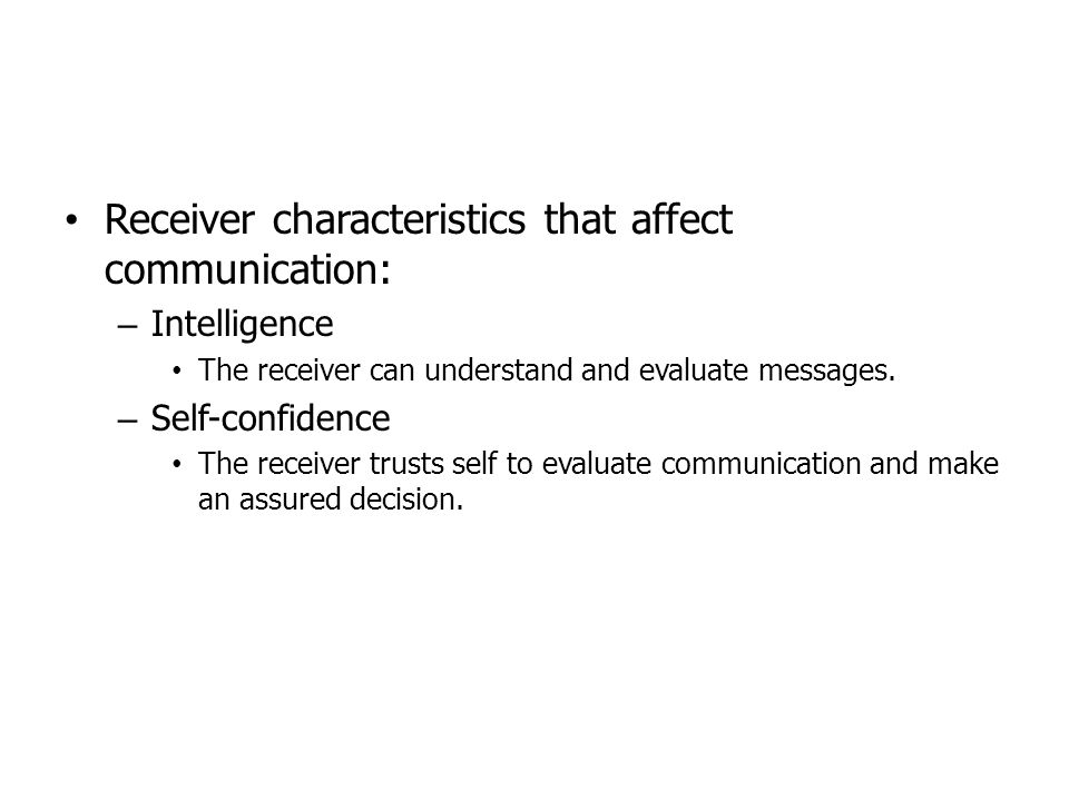Receiver characteristics that affect communication: – Intelligence The receiver can understand and evaluate messages. – Self-confidence The receiver t