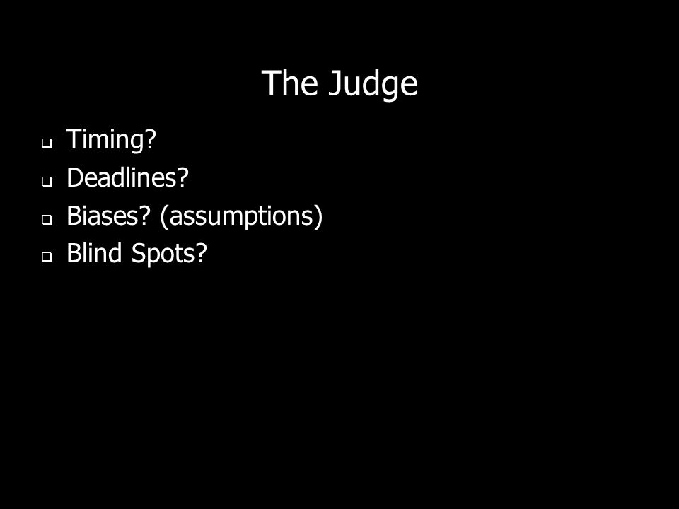 The Judge Timing? Deadlines? Biases? (assumptions) Blind Spots?