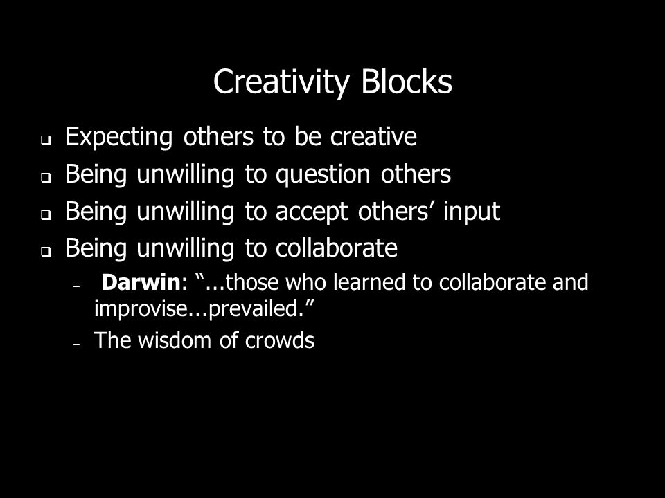 Creativity Blocks Expecting others to be creative Being unwilling to question others Being unwilling to accept others input Being unwilling to collaborate – Darwin:...those who learned to collaborate and improvise...prevailed.