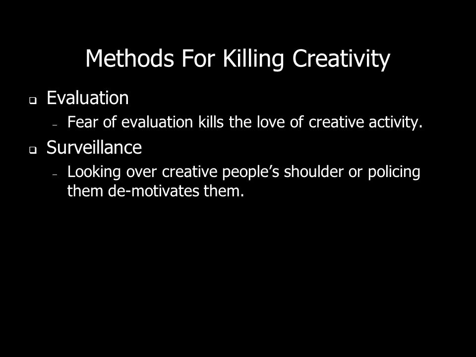 Methods For Killing Creativity Evaluation – Fear of evaluation kills the love of creative activity.
