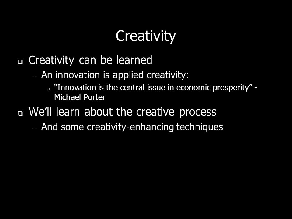 Creativity Creativity can be learned – An innovation is applied creativity: Innovation is the central issue in economic prosperity - Michael Porter Well learn about the creative process – And some creativity-enhancing techniques