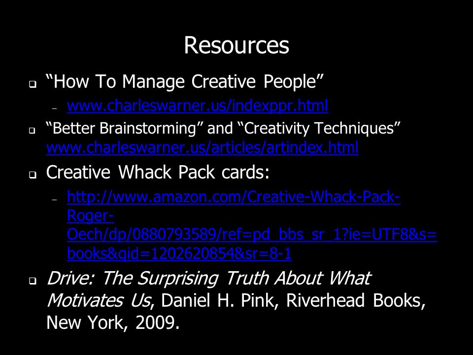 Resources How To Manage Creative People – www.charleswarner.us/indexppr.html www.charleswarner.us/indexppr.html Better Brainstorming and Creativity Techniques www.charleswarner.us/articles/artindex.html www.charleswarner.us/articles/artindex.html Creative Whack Pack cards: – http://www.amazon.com/Creative-Whack-Pack- Roger- Oech/dp/0880793589/ref=pd_bbs_sr_1 ie=UTF8&s= books&qid=1202620854&sr=8-1 http://www.amazon.com/Creative-Whack-Pack- Roger- Oech/dp/0880793589/ref=pd_bbs_sr_1 ie=UTF8&s= books&qid=1202620854&sr=8-1 Drive: The Surprising Truth About What Motivates Us, Daniel H.