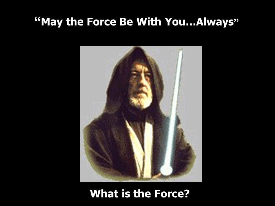 May the Force Be With You…Always What is the Force