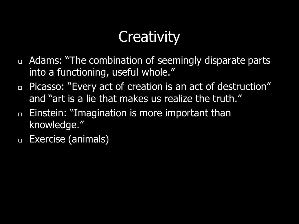 Creativity Adams: The combination of seemingly disparate parts into a functioning, useful whole.