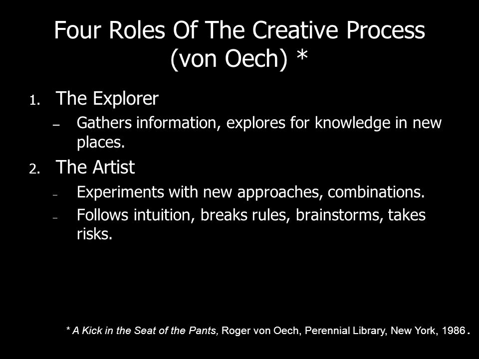 Four Roles Of The Creative Process (von Oech) * 1. The Explorer – Gathers information, explores for knowledge in new places. 2. The Artist – Experimen