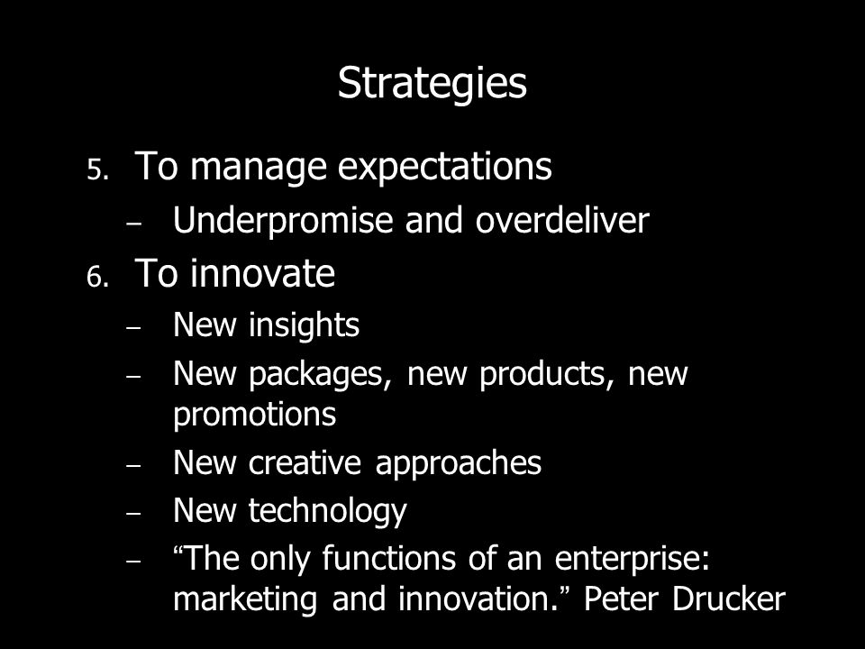 Strategies 5. To manage expectations Underpromise and overdeliver 6.