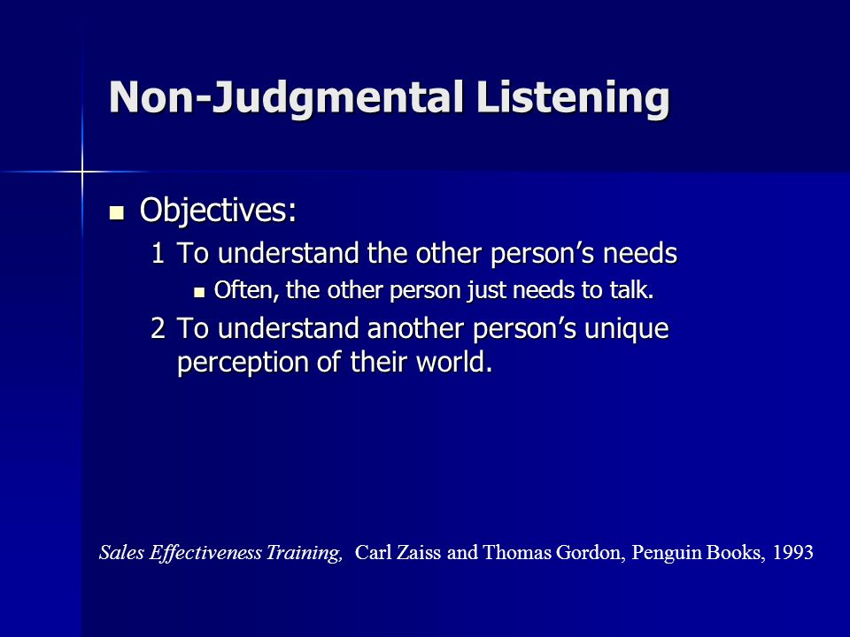 Non-Judgmental Listening Vary your responses, otherwise listening becomes a monotonous technique. Vary your responses, otherwise listening becomes a m