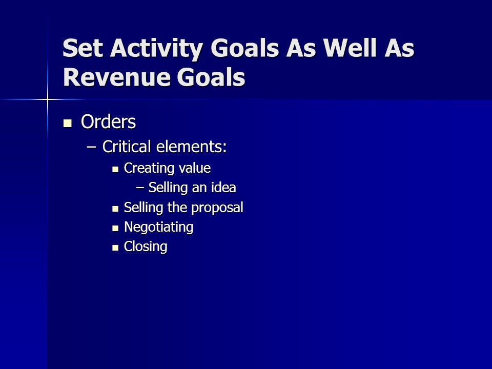 Set Activity Goals Calls/Contacts Calls/Contacts Meetings Meetings –Critical skills: Building rapport and trust Building rapport and trust Presenting