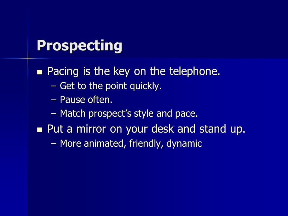 Prospecting –State the purpose of the call is to set up an appointment, not to sell anything. –Mention a motivating benefit (special reason or special