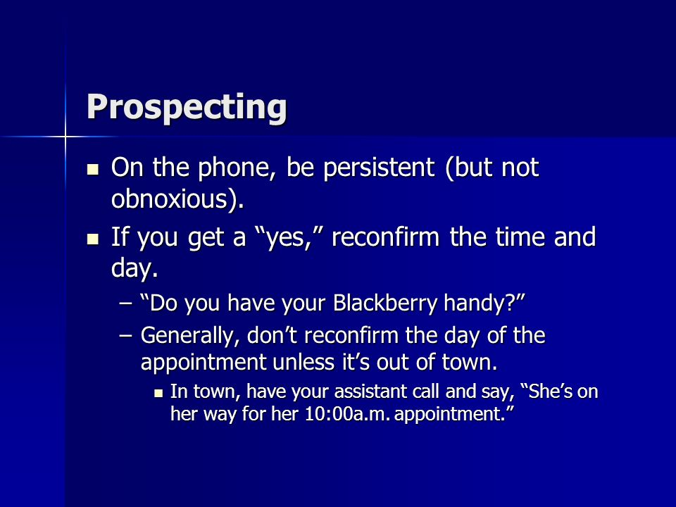 Prospecting Pacing is the key on the telephone. Pacing is the key on the telephone. –Get to the point quickly. –Pause often. –Match prospects style an