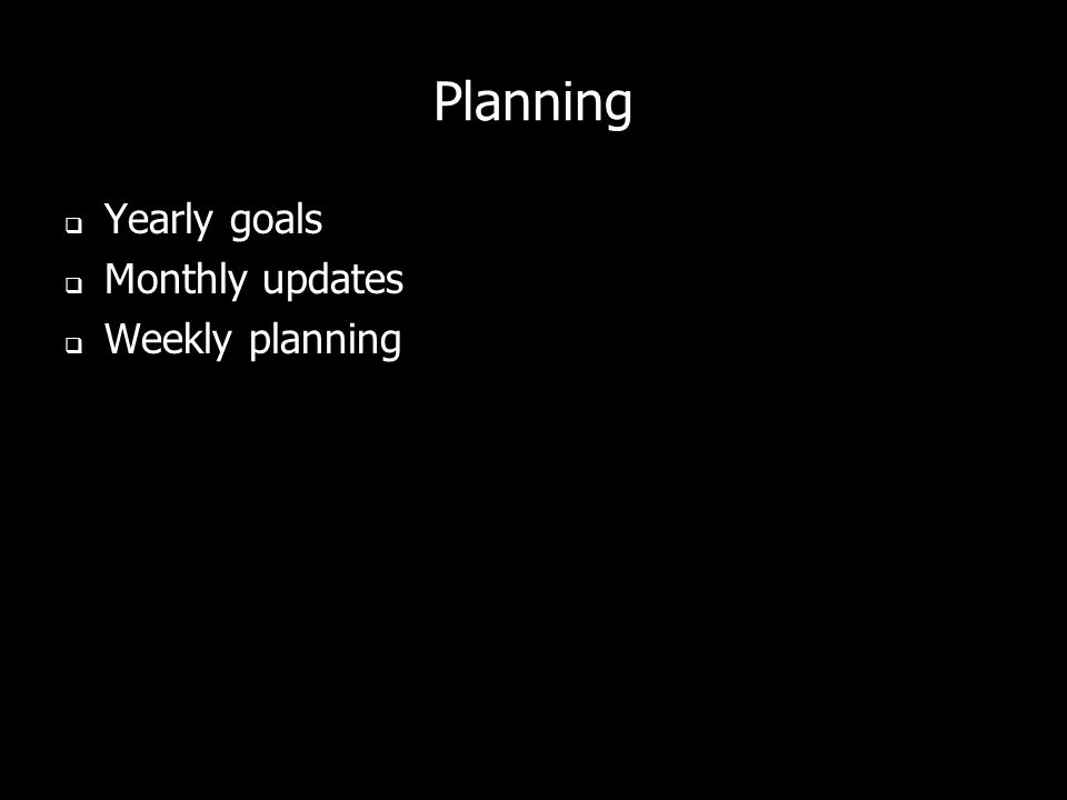 Planning Yearly goals Monthly updates Weekly planning