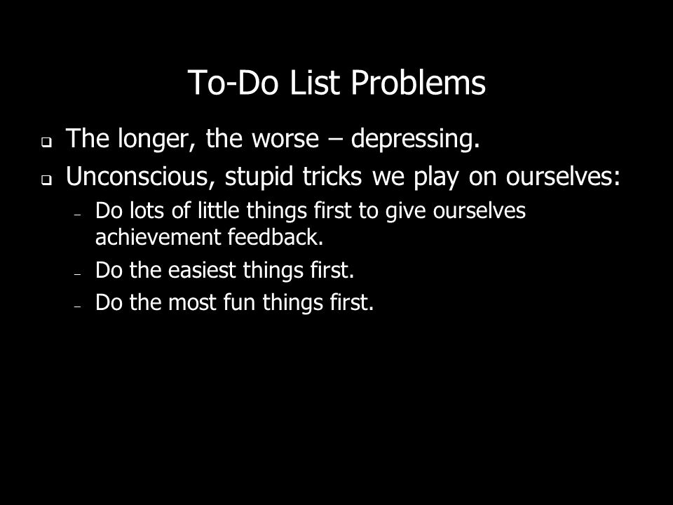 To-Do List Problems The longer, the worse – depressing.