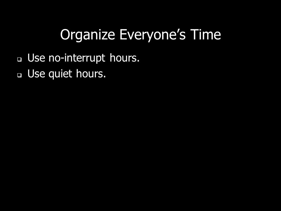 Organize Everyones Time Use no-interrupt hours. Use quiet hours.