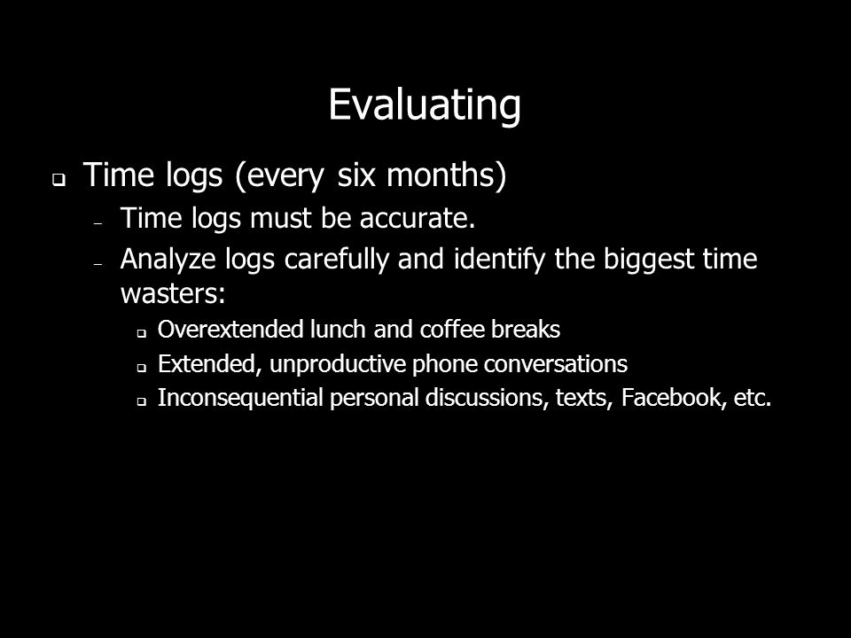 Evaluating Time logs (every six months) – Time logs must be accurate.