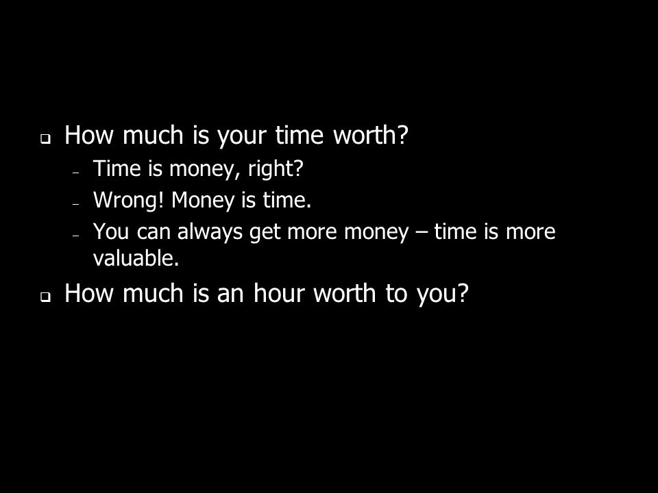 How much is your time worth. – Time is money, right.