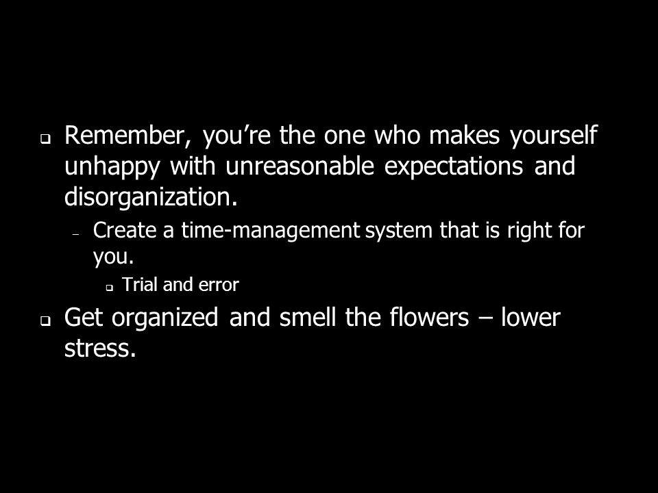 Remember, youre the one who makes yourself unhappy with unreasonable expectations and disorganization.