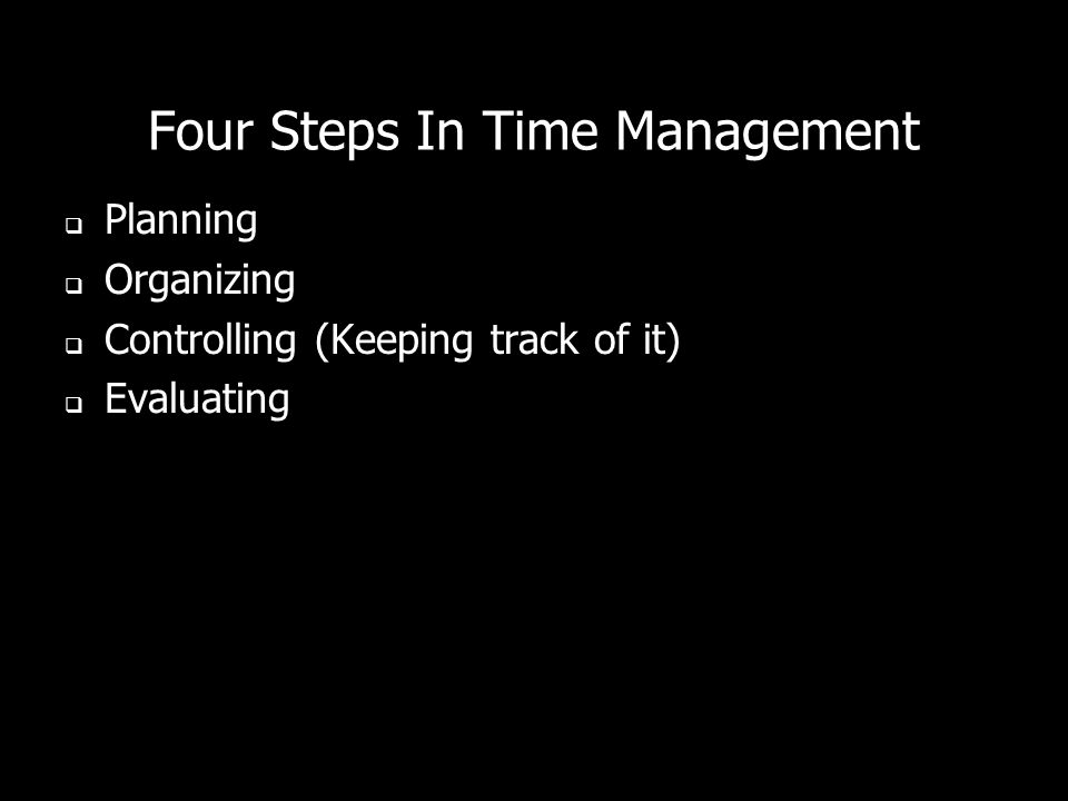 Four Steps In Time Management Planning Organizing Controlling (Keeping track of it) Evaluating