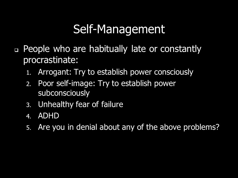 Self-Management People who are habitually late or constantly procrastinate: 1.