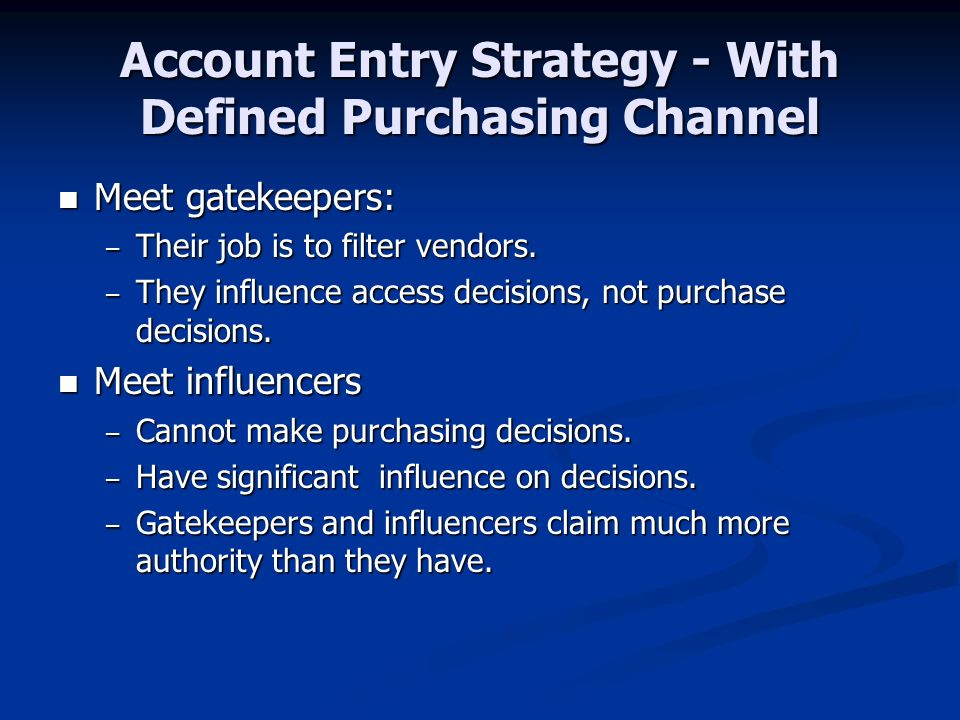 Account Entry Strategy - With Defined Purchasing Channel Meet gatekeepers: Meet gatekeepers: – Their job is to filter vendors.