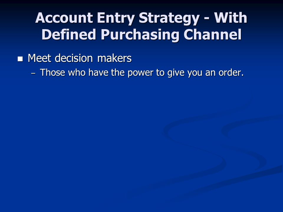 Account Entry Strategy - With Defined Purchasing Channel Meet decision makers Meet decision makers – Those who have the power to give you an order.