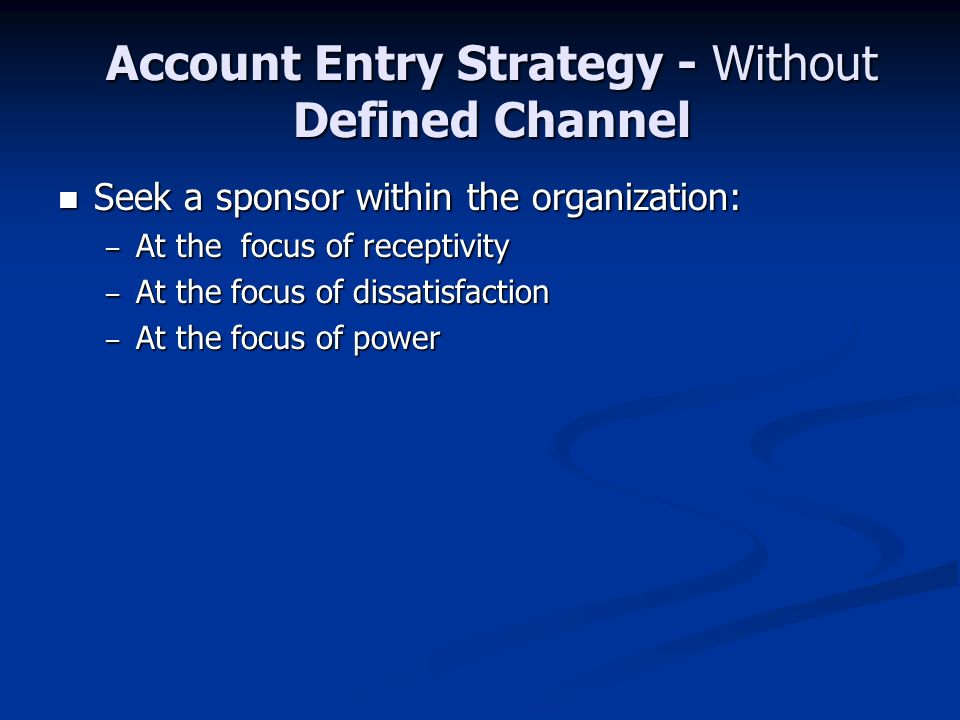 Account Entry Strategy - Without Defined Channel Seek a sponsor within the organization: Seek a sponsor within the organization: – At the focus of receptivity – At the focus of dissatisfaction – At the focus of power