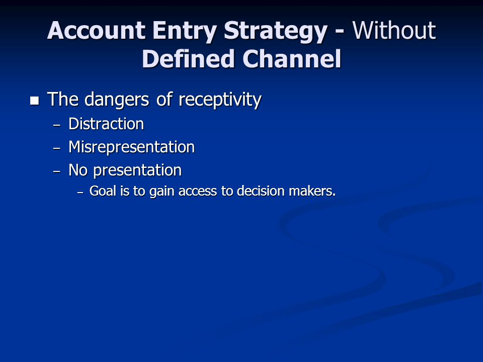 Account Entry Strategy - Without Defined Channel The dangers of receptivity The dangers of receptivity – Distraction – Misrepresentation – No presentation – Goal is to gain access to decision makers.