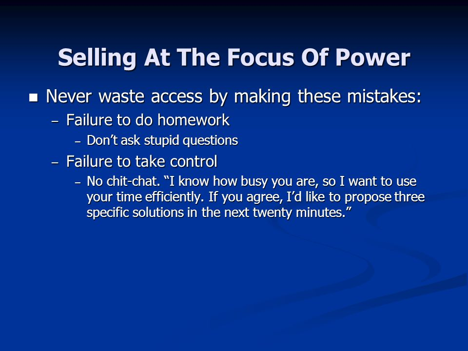 Selling At The Focus Of Power Never waste access by making these mistakes: Never waste access by making these mistakes: – Failure to do homework – Dont ask stupid questions – Failure to take control – No chit-chat.
