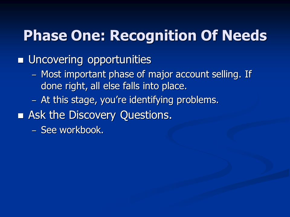 Phase One: Recognition Of Needs Uncovering opportunities Uncovering opportunities – Most important phase of major account selling.