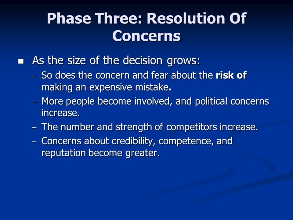 Phase Three: Resolution Of Concerns As the size of the decision grows: As the size of the decision grows: – So does the concern and fear about the risk of making an expensive mistake.