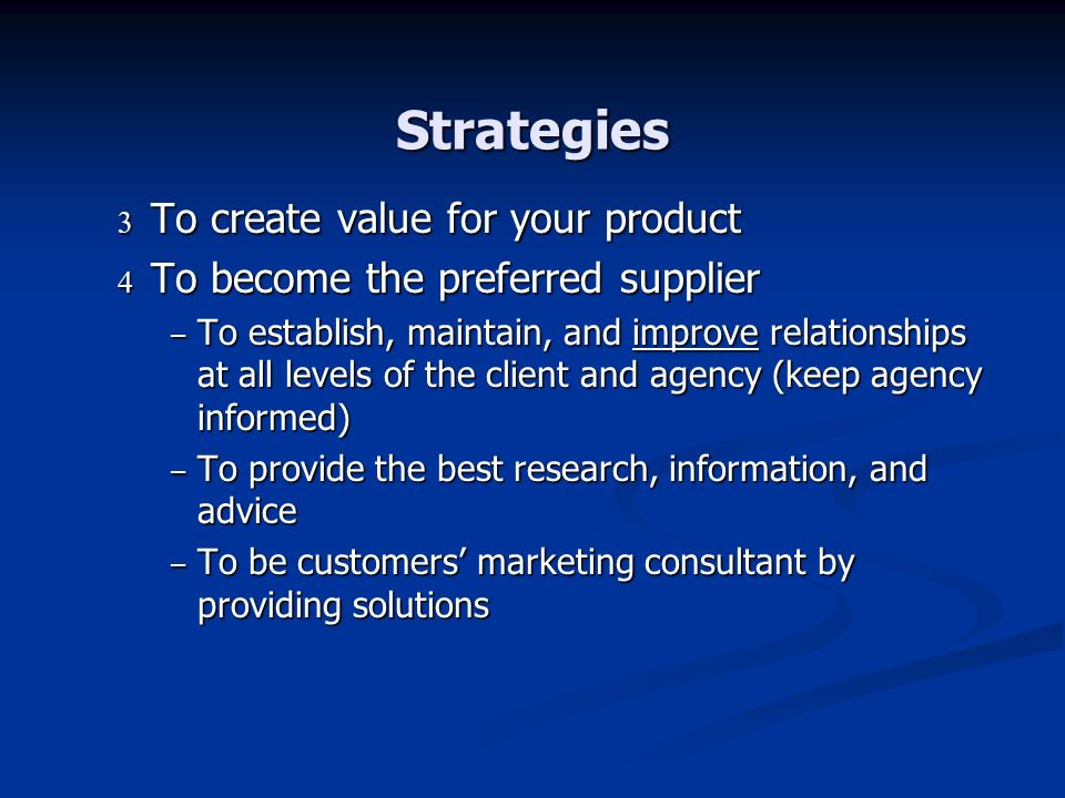 Strategies To create value for your product To create value for your product To become the preferred supplier To become the preferred supplier – To establish, maintain, and improve relationships at all levels of the client and agency (keep agency informed) – To provide the best research, information, and advice – To be customers marketing consultant by providing solutions