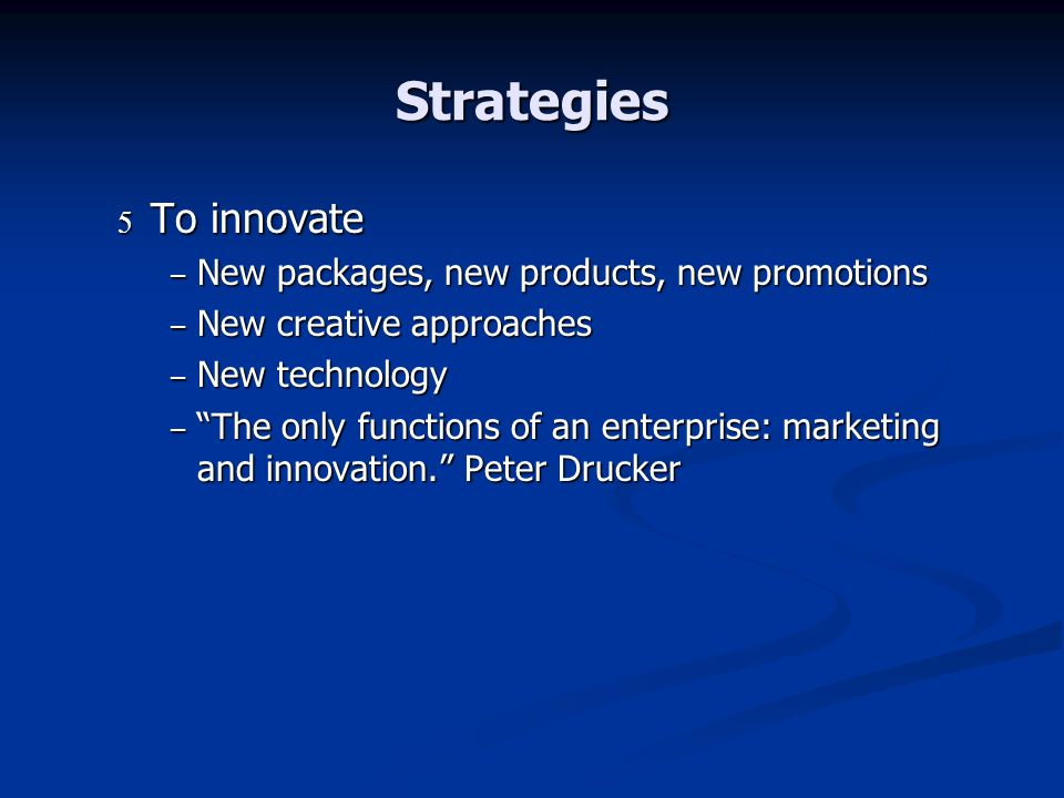 Strategies To innovate To innovate – New packages, new products, new promotions – New creative approaches – New technology – The only functions of an enterprise: marketing and innovation.