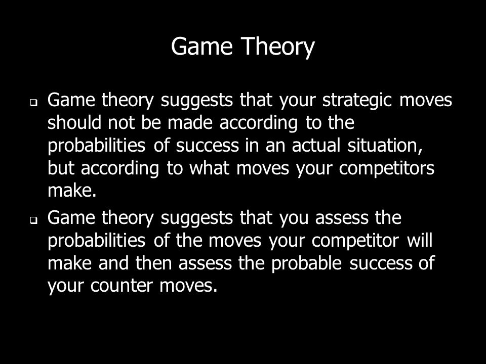 Game Theory Game theory suggests that your strategic moves should not be made according to the probabilities of success in an actual situation, but according to what moves your competitors make.