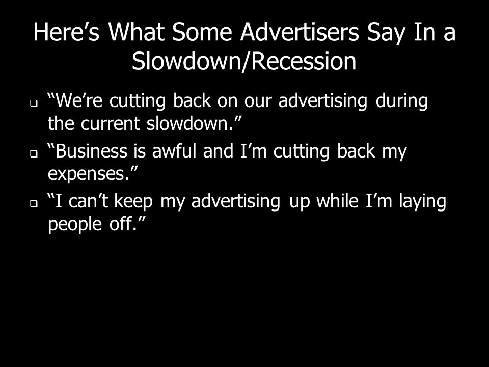 Heres What Some Advertisers Say In a Slowdown/Recession Were cutting back on our advertising during the current slowdown.
