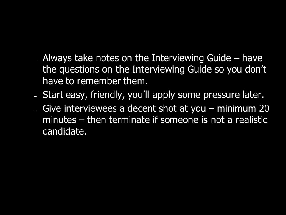 – Always take notes on the Interviewing Guide – have the questions on the Interviewing Guide so you dont have to remember them.