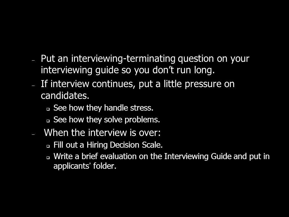 – Put an interviewing-terminating question on your interviewing guide so you dont run long.