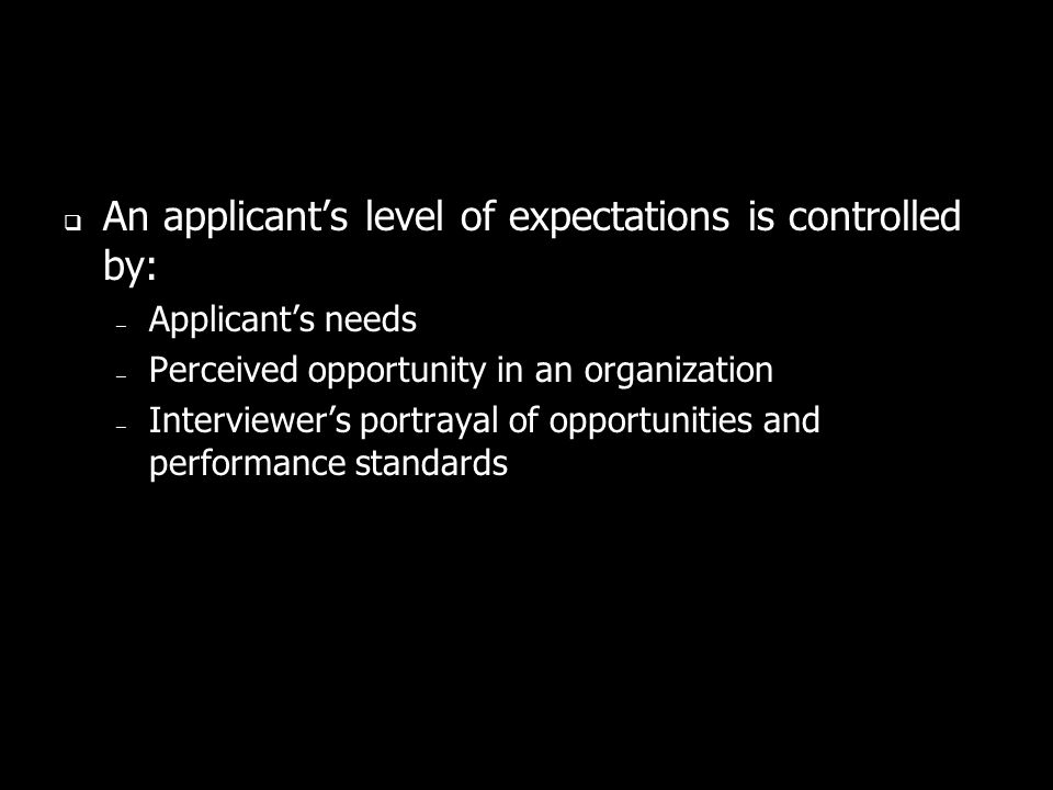 An applicants level of expectations is controlled by: – Applicants needs – Perceived opportunity in an organization – Interviewers portrayal of opportunities and performance standards